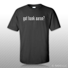 Got Hank Aaron ? T-Shirt Tee Shirt Gildan Free Sticker S M L XL 2XL 3XL Cotton