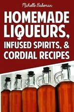 Homemade Liqueurs, Infused Spirits, & Cordial Recipes by Michelle Bakeman