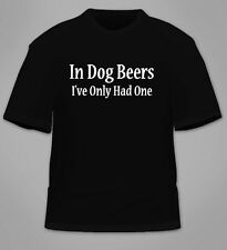 In Dog Beers I've Only Had One T-Shirt. Alcohol Beer College Gift Irish Day Shot