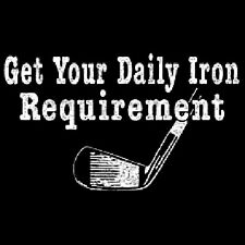 GET YOUR DAILY IRON REQUIREMENT GOLF T-SHIRT ALL SIZES (147)