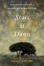 Stars at Dawn : Forgotten Stories of Women in the Buddha's Life by Wendy...
