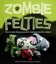 Zombie Felties : How to Raise 16 Gruesome Felt Creatures from the Undead by Sar…