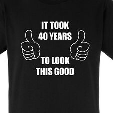 IT TOOK ME 40 YEARS TO LOOK THIS GOOD - CUSTOM BIRTHDAY T-SHIRT - CHOOSE COLOUR