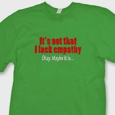 Its Not That I Lack Empathy OK Maybe It Is T-shirt funny Sarcasm Tee Shirt