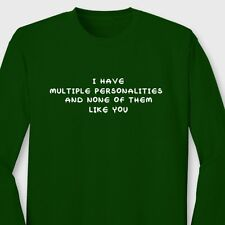 I Have Multiple Personalities and None Of Them Like You Funny Long Sleeve Tee