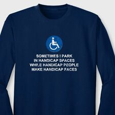 Sometimes I Park In Handicap Spaces Rude T-shirt Humor Long Sleeve Tee