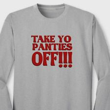 TAKE YO PANTIES OFF Funny This Is The End T-shirt Adult Humor Long Sleeve Tee