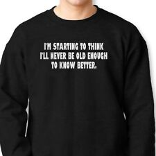 I'll Never Be Old Enough To Know Better T-shirt Funny Gag Gift Crew Sweatshirt