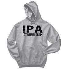 IPA Lot When I Drink Funny Sweatshirt Alcohol Beer College Party Hoodie