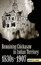 Remaining Chickasaw in Indian Territory, 1830s-1907 by Wendy St Jean Hardcover B