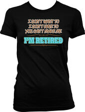 I Dont Want to I Dont Have To You Cant Make Me Retirement Juniors T-shirt
