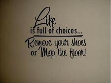 LIFE IS FULL OF CHOICES REMOVE YOUR SHOES OR MOP THE FLOOR VINYL DECAL HOME