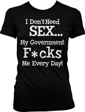 Dont Need Sex Government F**ks Me Everyday FREE SHIPPING Juniors Girls T-shirt