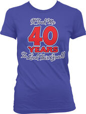 It Took Me 40 Years to Look This Good Forty Birthday Juniors Girls T-shirt