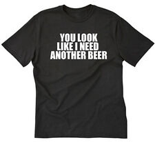 You Look Like I Need Another Beer T-shirt Funny Party College Tee Shirt S-5XL