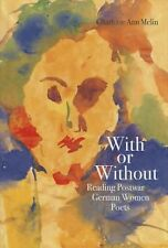NEW With or Without: Reading Postwar German Women Poets by Charlotte Ann Melin H