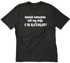 Would Someone Tell My Wife I'm Retired T-shirt Funny Retirement Tee Shirt S-5XL