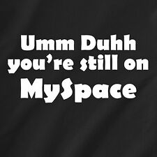 Um Duh you're still on MySpace facebook internet vintage retro Funny T-Shirt