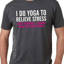 I DO YOGA TO RELIEVE STRESS just kidding I drink wine in yoga pants UNISEX tee