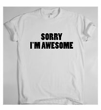 SORRY I'M AWESOME x Funny slogan t shirt  Dope Hipster rude Tumblr cool top