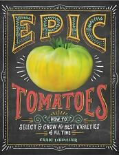 Epic Tomatoes : How to Select and Grow the Best Varieties of All Time by Sara...
