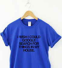 I WISH I COULD GOOGLE SEARCH FOR THINGS IN MY HOUSE Humour T shirt Funny Tee