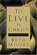 To Live Is Christ :Embracing the Passion of Paul by Beth Moore (2001, Hardcover)