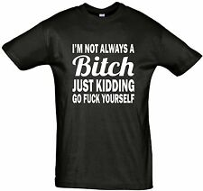 I'm not always a Bitch just kidding go fu*k your self.Men's Women's t-shirt