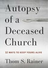 Autopsy Of A Deceased Church: 12 Ways to Keep Yours Alive by Thom S. Rainer