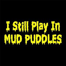 X-05 I Still Play in Mud Puddles - Vinyl Decal Sticker Car Truck Window 4x4