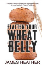 Flatten Your Wheat Belly: Easy and Delicious Wheat Free Beginners Recipes, to Lo