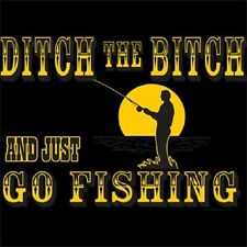 BRAND NEW DITCH THE BITCH AND GO FISHING T-Shirts Small to 5XL BLACK or WHITE