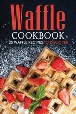 Waffle Cookbook - 25 Waffle Recipes to Discover: With So Many Varieties, Forms,