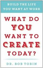 What Do You Want to Create Today?: Build the Life You Want at Work by Bob Tobin