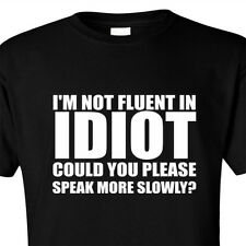 T SHIRT I'M NOT FLUENT IN IDIOT PLEASE SPEAK MORE SLOWLY INSULT FUNNY SUPERBAD