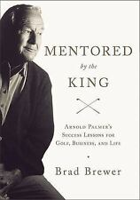 Mentored by the King: Arnold Palmer's Success Lessons for Golf, Business, & Life
