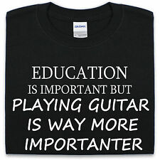 Education is important but playing guitar is way more importanter T-Shirt S-XXL