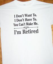 "Dont Want To Dont Have To You Can't Make Me "" I'M RETIRED ""  T Shirt Sz Sm - 6XL"