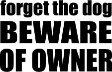 Forget The Dog Beware Of Owner - Car Window Laptop Vinyl Decal Sticker