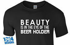 Beauty is in the Eye of the Beer Holder - T shirt - Funny Joke Humour Alcoholic