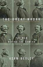 The Great Nadar : The Man Behind the Camera by Adam Begley (2017, Hardcover)
