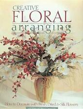 Creative Floral Arranging: How to Decorate with Fresh, Dried & Silk Flowers Book