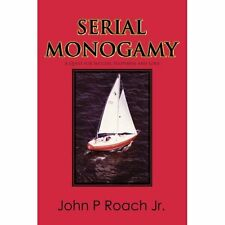 Serial Monogamy: A Quest for Success, Happiness and Love John P., Jr. Roach