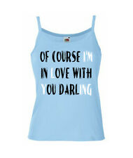 Of Course I'm In Love With You Darling......ON LADIES STRAPPY T-SHIRTS