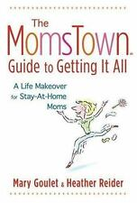The Momstown Guide to Getting It All: A Life Makeover For Stay-At-Home Moms Gou