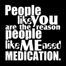 PEOPLE LIKE YOU IS THE REASON I NEED MEDICATION (drug pills depression) T-SHIRT