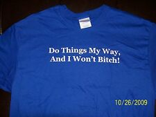 """DO THINGS MY WAY,  AND I WON'T BITCH"" NEW QUALITY SHIRT!  GREAT GIFT!"