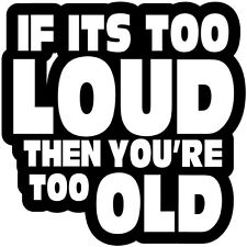 """5.5"""" IF IT'S TOO LOUD YOU'RE TOO OLD STICKER VINYL DECAL CAR TRUCK BUMPER COLORS"""