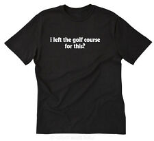 I Left The Golf Course For This? T-shirt Funny Golfer Golfing Gift Tee Size S-5X