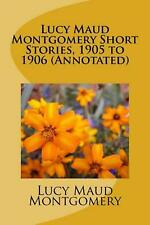 NEW Lucy Maud Montgomery Short Stories, 1905 to 1906 (Annotated) by Lucy Maud Mo